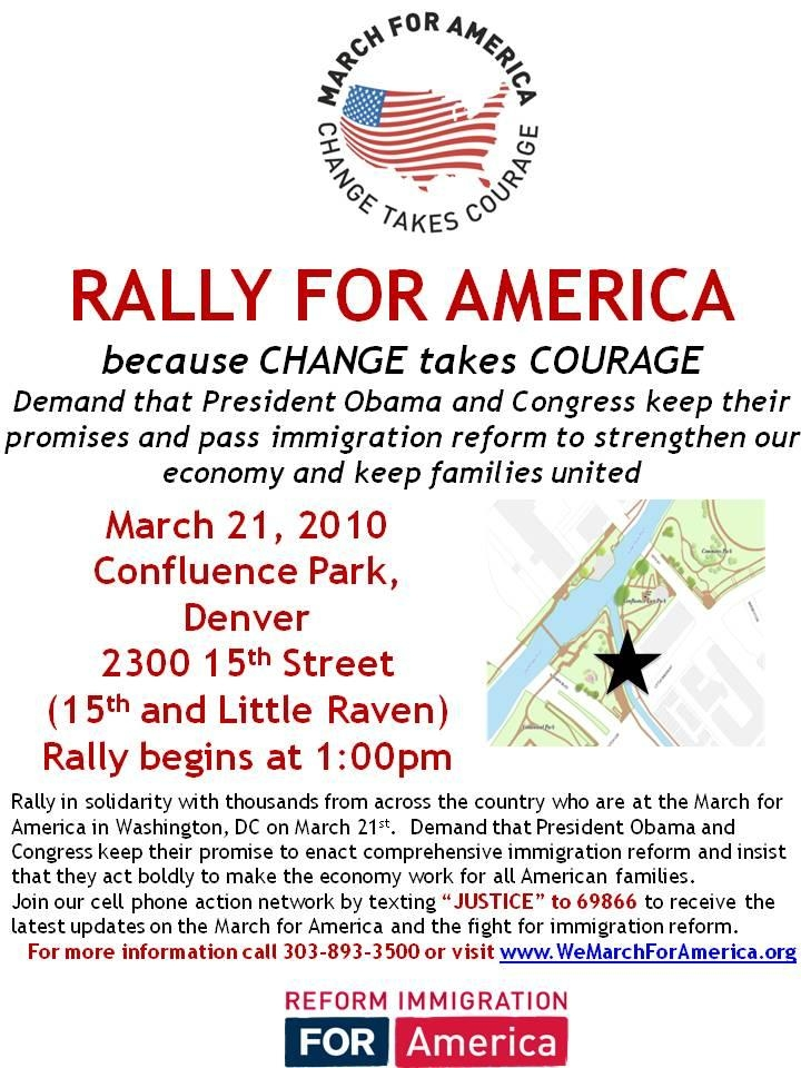 Rally For America, because change takes courage. Demand that President Obama and Congress keep their promises and pass immigration reform to strengthen our economy and keep families united. March 21, 2010, Confluence Park, Denver. 2300 15th Street, (15th and Little Raven). Rally begins at 1:00pm. Rally in Solidarity with thousands from across the country who are at the March for America in Washington, DC on March 21st. Demand that President Obama and Congress keep their promise to enact comprehensive immigration reform and insist that they act boldly to make the economy work for all American families. Join our cell phone action network by texting JUSTICE to 69866 to receive the latest updates on the March for America and the fight for immigration reform. For more information call 303-893-3500 or visit www.wemarchforamerica.org